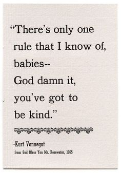 There's only one rule that I know of, babies - God damn it, you've got to be kind. - Kurt Vonnegut
