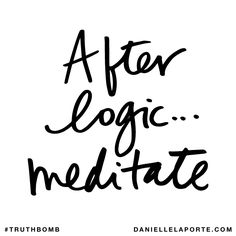 After logic... meditate. Subscribe: DanielleLaPorte.com #Truthbomb #Words #Quotes