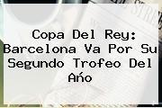 http://tecnoautos.com/wp-content/uploads/imagenes/tendencias/thumbs/copa-del-rey-barcelona-va-por-su-segundo-trofeo-del-ano.jpg Copa del Rey. Copa del Rey: Barcelona va por su segundo trofeo del año, Enlaces, Imágenes, Videos y Tweets - http://tecnoautos.com/actualidad/copa-del-rey-copa-del-rey-barcelona-va-por-su-segundo-trofeo-del-ano/
