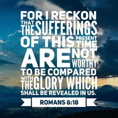 """Free Bible Verse Art Downloads for Printing and Sharing! bibleversestogo.com """"For I reckon that the sufferings of this present time are not worthy to be compared with the glory which shall be revealed in us."""" Romans 8:18 #verseoftheday #DailyBibleVerse #Scripture #scriptureart #BibleVerse #bibleverses #bibleverseoftheday #Jesus #Christian #truth #Godlovesyou #life"""