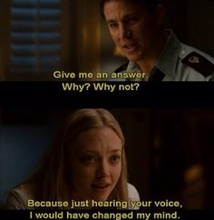 Just hearing your voice, I would have changed my mind. -Dear John