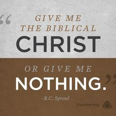 Give me the biblical Christ or give me nothing. —R.C. Sproul