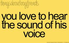 You love to hear the sounds of his voice... <3 Things about Boyfriends Except he's not my boyfriend...