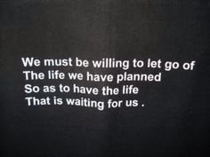 We must be willing to let go of the life we have planned so as to have the life that is waiting for us.