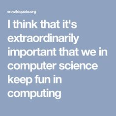 I think that it's extraordinarily important that we in computer science keep fun in computing