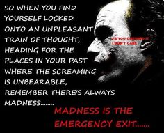 """You could just step outside and close the door on all those things that happened. You can lock, them away. Madness, is the emergency exit"" - the Joker"