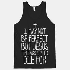 I May Not be Perfect but Jesus Thinks I'm to DIe For. This is awesome! Cute Tshirts, Cool Shirts, Funny Shirts, T Shirts, Jesus Shirts, Awesome Shirts, Christian Clothing, Christian Shirts, Christian Apparel