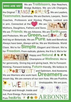 Who and what is Arbonne?  We have an opportunity to help others and contribute to their well being!    Our strength is our people and our love! Not to mention great products!
