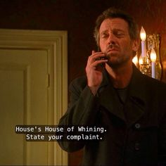 House's House of Whining. State your complaint.