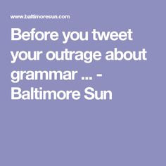 Before you tweet your outrage about grammar ... - Baltimore Sun