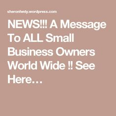 NEWS!!! A Message To ALL Small Business Owners World Wide !! See Here…