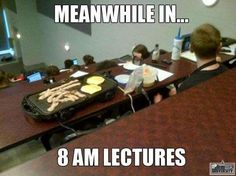 Meanwhile in 8 AM lectures
