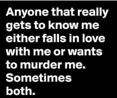 Probably murder me more.