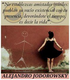 ... No establezcas amistades inútiles: pueblan su vacío existencial con tu presencia, devorándote el tiempo, es decir la vida. Alejandro Jodorowsky.