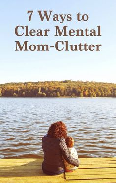 "Feeling bogged down by the endless ""mom thoughts"" swirling around in your brain? Here are 7 ways to clear your mental mom-clutter—so you can be a present, positive parent and a healthier YOU."