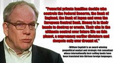 """""""Powerful private families decide who controls the Federal Reserve, the Bank of England, the Bank of Japan and even the European Central Bank. Money is in their hands to destroy or create. Their aim is the ultimate control over future life on this planet, a supremacy earlier dictators and despots only ever dreamt of.""""  - William Engdahl is an award-winning geopolitical analyst."""