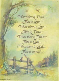 Where there is faith, there is love. Where there is love, there is peace. Where there is peace, there is God. Where there is God, there is no need. Scripture Art, Bible Scriptures, Bible Quotes, Qoutes, Gospel Quotes, Biblical Quotes, Prayer Quotes, Religious Quotes, Quotations
