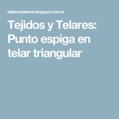 Tejidos y Telares: Punto espiga en telar triangular