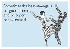 Sometimes the best revenge is to ignore them and super happy instead.  TRUE!