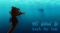 """Oh, look at me. I'm gonna go touch the butt."" #FindingNemo"