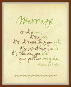"Such a great reminder: ""Marriage.  It's not a noun.  It's a verb.  It's not something you get.  It's something you do.  it's the way you love your partner every day."" - Barbara De Angelis"