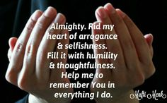 Almighty. Rid my heart of arrogance & selfishness. Fill it with humility & thoughtfulness. Help me to remember You in everything I do.