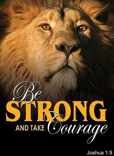 Be strong and take courage. Joshua 1:9