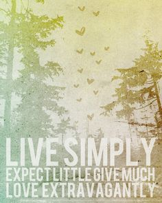 Live Simply. Expect Little. Give Much. Love Extravagantly.