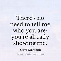 There's no need to tell me who you are; you're already showing me. - Steve Maraboli
