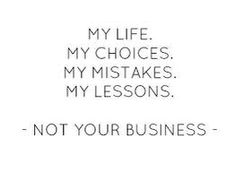 MY Life MY Choices MY Mistakes MY Lessons --Not YOUR Business--