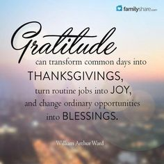 Gratitude can transform common day into thanksgivings, turn routine jobs into joy, and change ordinary opportunities into blessings. - William Arthur Ward #gratitude #thanks #blessings #love Family #familyshare #quotes #quote