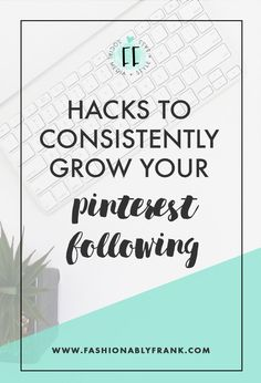 Hacks to Consistently Grow Your Pinterest Following — Fashionably Frank…