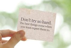 Don't try so hard. The best things come when you least expect them to.