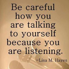 Be careful how you are talking to yourself because you are listening.  Lisa M. Hayes