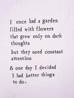 I once had a garden filled with flowers that grew only on dark thoughts  But they needed constant attention & one day I decided I had better things to do.  -Brian Andreas