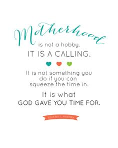 Motherhood is not a hobby, it is a CALLING.  It is not something you do if you can squeeze the time in, it is what GOD GAVE YOU TIME FOR. - Elder Neil L. Andersen Quote - FREE PRINTABLE landeelu.com