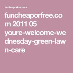 funcheaporfree.com 2011 05 youre-welcome-wednesday-green-lawn-care