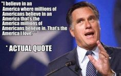 """""""I believe in an America where millions of Americans believe in an America that's the America millions of Americans believe in. That's the America I love."""" - Actual Mitt Romney Quote...Always willing to commit to absolutely nothing at all"""