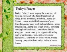 Today's Prayer Today, Father, I want To pray for a number Of folks on my heart who face struggles of all kinds, some are family members, some are friends, some are faithful servants of your kingdom doing your work in hard places, some are grieving, some face tough times, some are making hard decisions, some have great opportunities they don't want to miss, some are overcoming addictions, and there are many others, please hear my prayer for them today, In Jesus' Name Amen.