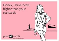 Honey, I have heels higher than your standards.