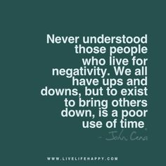 Live life happy quote: Never understood those people who live for negativity. We all have ups and downs, but to exist to bring others down, is a poor use of time. - John Cena