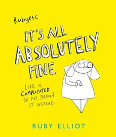 It's All Absolutely Fine: Life is complicated, so I've drawn it instead by [Elliot, Ruby]