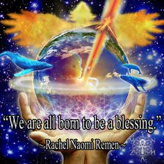 """We are all born to be a blessing."" ~ Rachel Naomi Remen"
