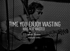 time you enjoy wasting was not wasted