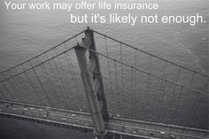Your work may offer life insurance but it's likely  not enough.