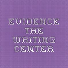 Evidence - The Writing Center This handout will provide a broad overview of gathering and using evidence. It will help you decide what counts as evidence, put evidence to work in your writing, and determine whether you have enough evidence. It will also offer links to additional resources.