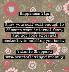 Happiness Tip: Know yourself well enough to discern when internal fear, and not some external obstacle, is holding you back. - Valerie Sheppard - www.heartoflivingvibrantly