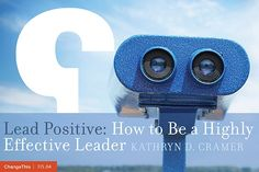 """How to Be a Highly Effective Leader - By Kathryn D. Cramer   """"When you 'lead positive,' you offer a compelling vision of the future by reframing problems into possibilities and appealing to a higher sense of purpose, a noble and mighty cause. When you think, speak, and act out of the positive side of the ledger, people feel more hopeful and confident about the future. """""""