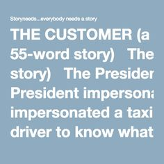 THE CUSTOMER (a 55-word story)   The President impersonated a taxi driver to know what people thought about him.  Only one customer spoke highly of the President, praising his domestic policies.  He was articulate and creative and suggested a new party logo and re-election slogan.  His suggestions were priceless.  The President would have wanted more.  But the customer fled without paying…     Alberico Collina