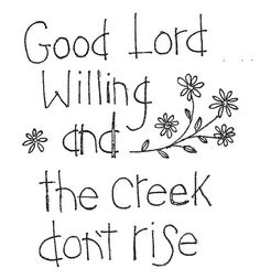 Good Lord willing and the creek don't rise.